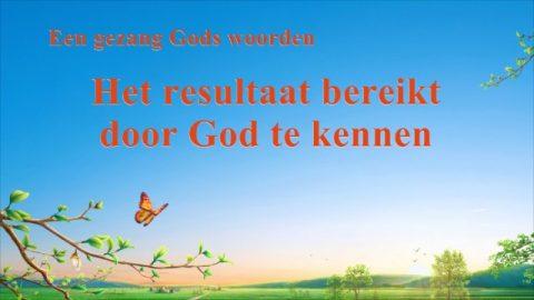 Nederlands christelijk lied 'Het resultaat bereikt door God te kennen' | Gezang Gods woorden